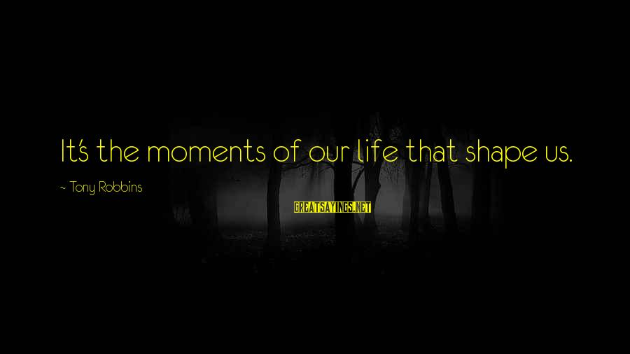Shape Life Sayings By Tony Robbins: It's the moments of our life that shape us.