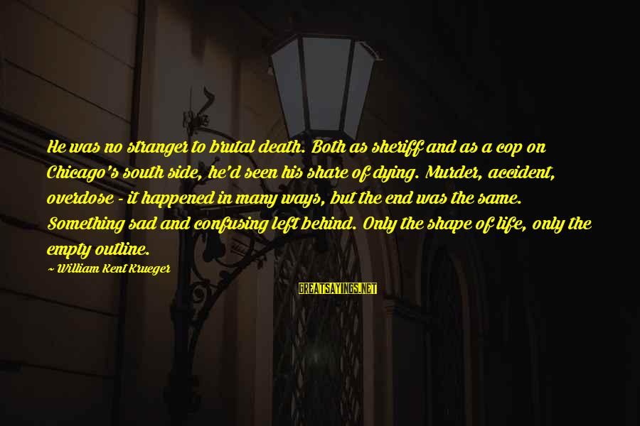 Shape Life Sayings By William Kent Krueger: He was no stranger to brutal death. Both as sheriff and as a cop on