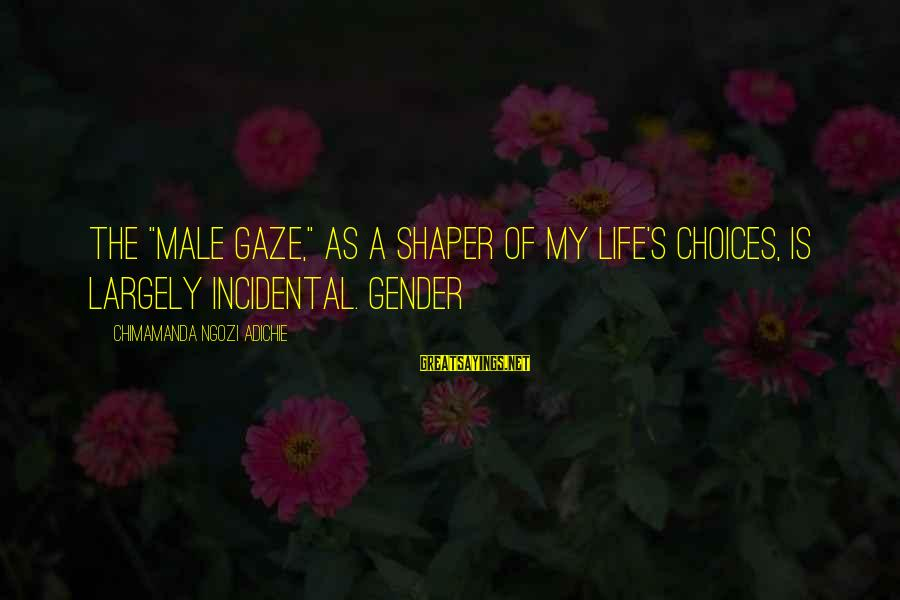 """Shaper Sayings By Chimamanda Ngozi Adichie: The """"male gaze,"""" as a shaper of my life's choices, is largely incidental. Gender"""