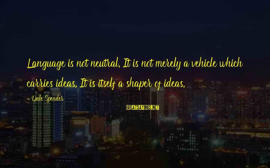 Shaper Sayings By Dale Spender: Language is not neutral. It is not merely a vehicle which carries ideas. It is