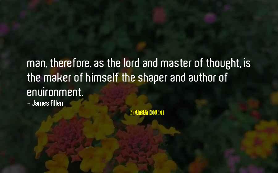 Shaper Sayings By James Allen: man, therefore, as the lord and master of thought, is the maker of himself the