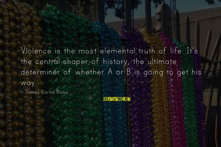 Shaper Sayings By James Carlos Blake: Violence is the most elemental truth of life. It's the central shaper of history, the