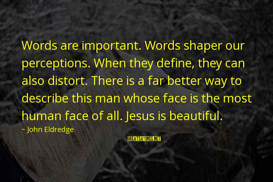 Shaper Sayings By John Eldredge: Words are important. Words shaper our perceptions. When they define, they can also distort. There