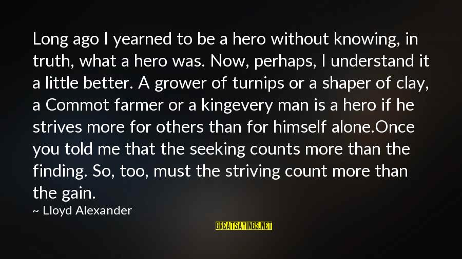 Shaper Sayings By Lloyd Alexander: Long ago I yearned to be a hero without knowing, in truth, what a hero