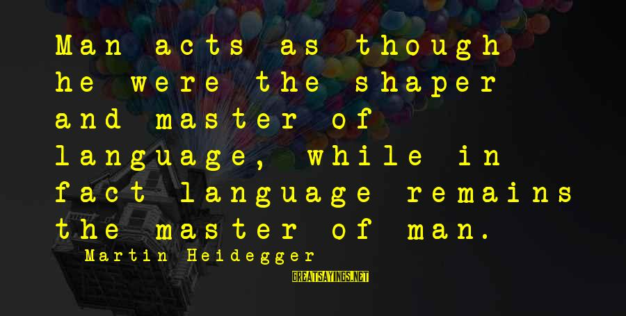 Shaper Sayings By Martin Heidegger: Man acts as though he were the shaper and master of language, while in fact