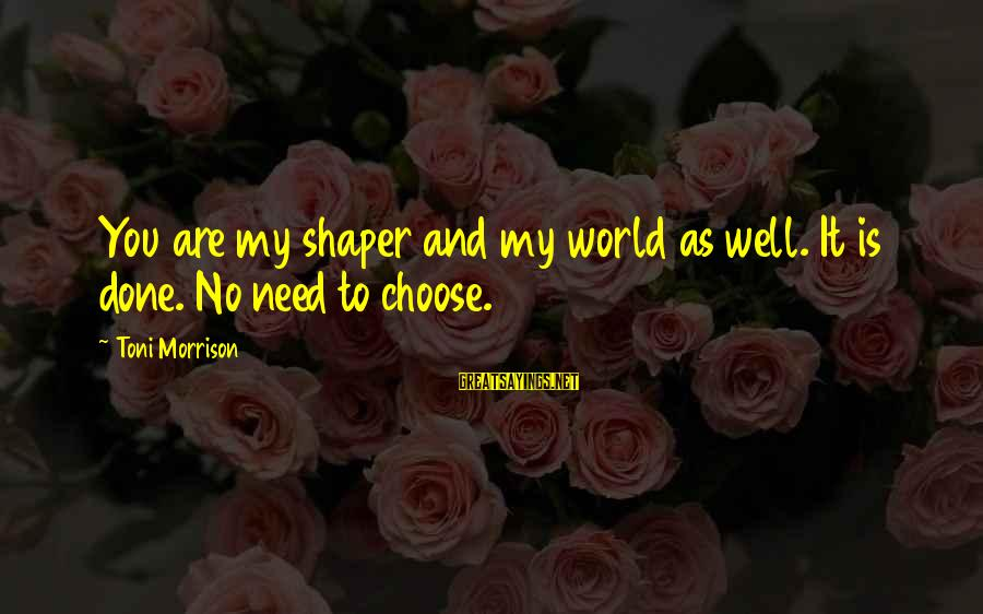 Shaper Sayings By Toni Morrison: You are my shaper and my world as well. It is done. No need to