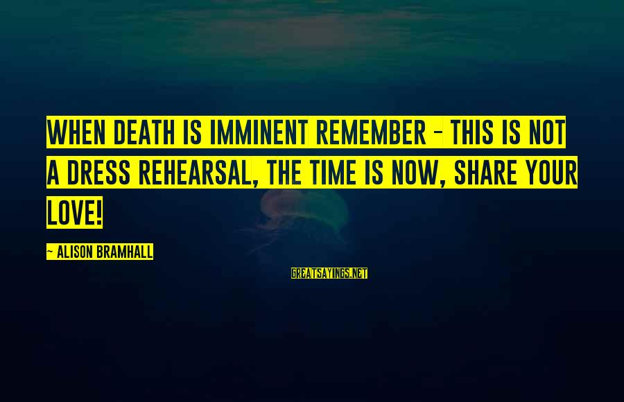 Share Your Life Sayings By Alison Bramhall: When death is imminent remember - this is not a dress rehearsal, the time is