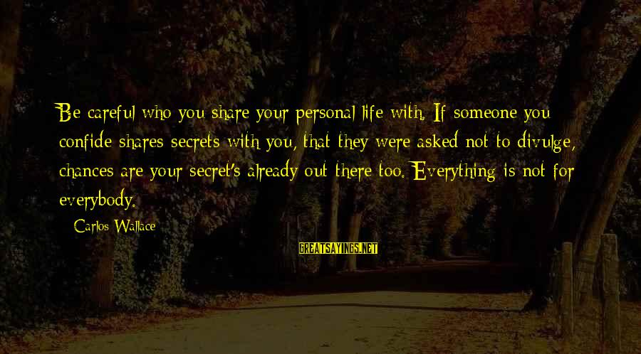 Share Your Life Sayings By Carlos Wallace: Be careful who you share your personal life with. If someone you confide shares secrets