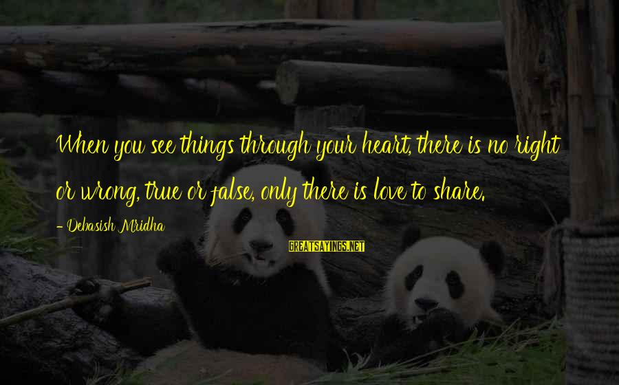 Share Your Life Sayings By Debasish Mridha: When you see things through your heart, there is no right or wrong, true or