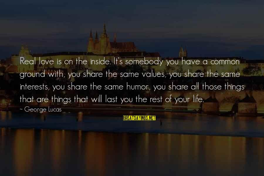 Share Your Life Sayings By George Lucas: Real love is on the inside. It's somebody you have a common ground with, you