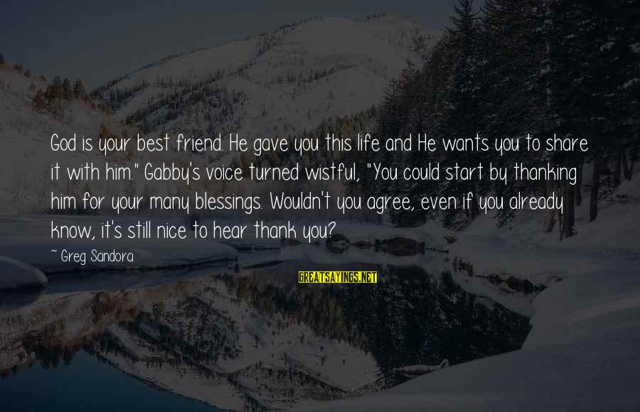 Share Your Life Sayings By Greg Sandora: God is your best friend. He gave you this life and He wants you to