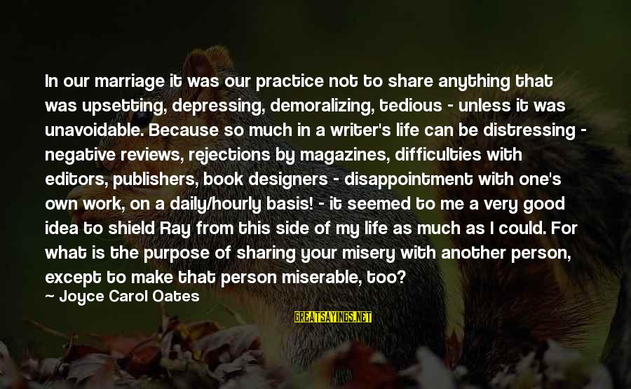 Share Your Life Sayings By Joyce Carol Oates: In our marriage it was our practice not to share anything that was upsetting, depressing,