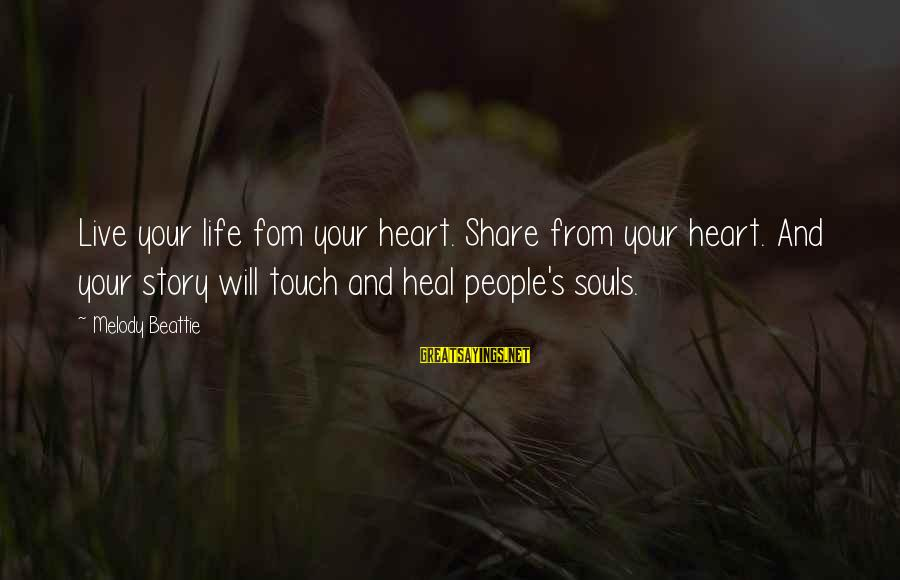 Share Your Life Sayings By Melody Beattie: Live your life fom your heart. Share from your heart. And your story will touch