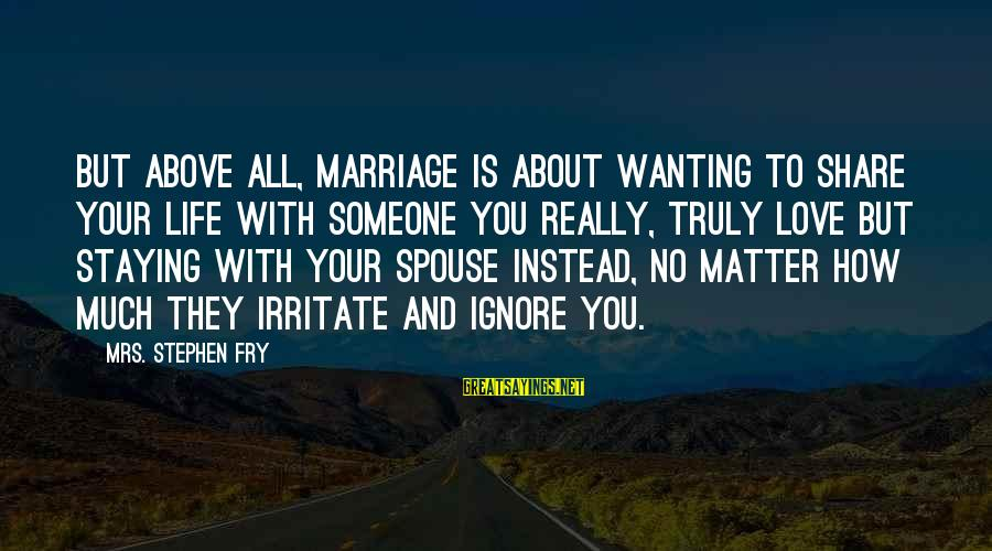 Share Your Life Sayings By Mrs. Stephen Fry: But above all, marriage is about wanting to share your life with someone you really,