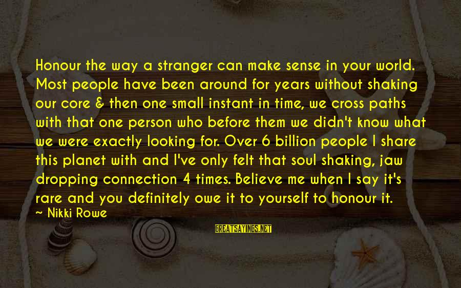Share Your Life Sayings By Nikki Rowe: Honour the way a stranger can make sense in your world. Most people have been