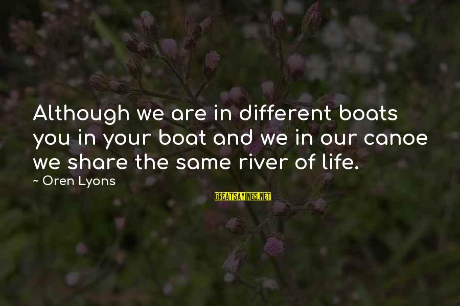Share Your Life Sayings By Oren Lyons: Although we are in different boats you in your boat and we in our canoe