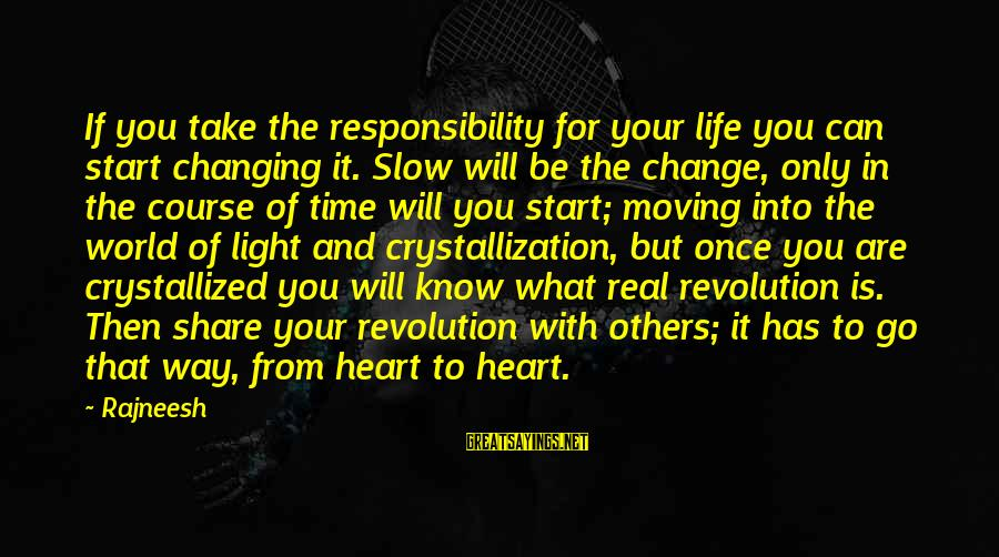 Share Your Life Sayings By Rajneesh: If you take the responsibility for your life you can start changing it. Slow will