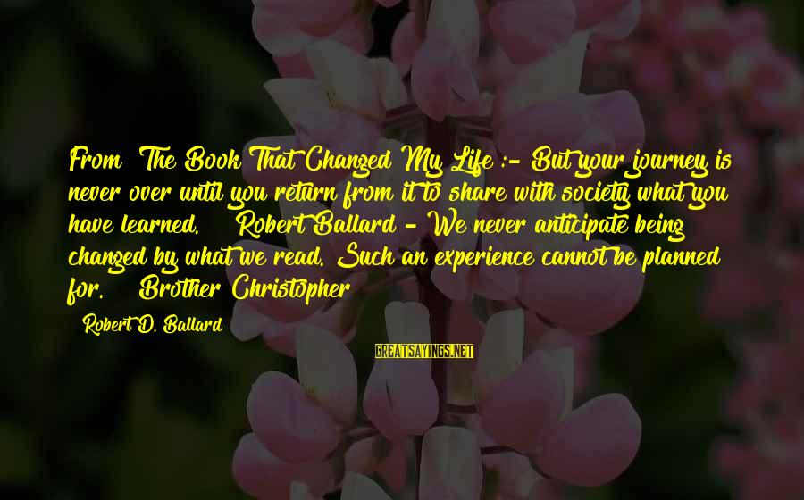 "Share Your Life Sayings By Robert D. Ballard: From ""The Book That Changed My Life"":-""But your journey is never over until you return"