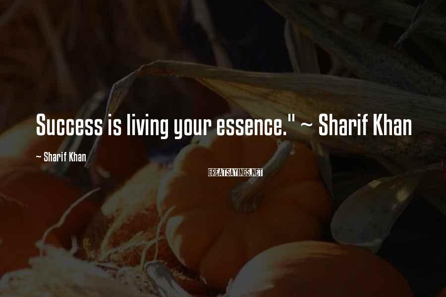 "Sharif Khan Sayings: Success is living your essence."" ~ Sharif Khan"