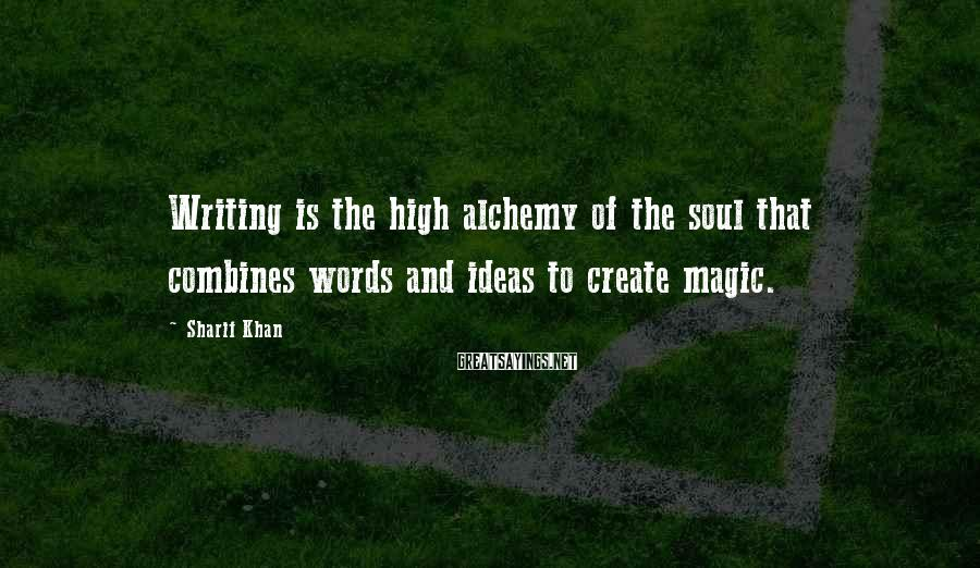 Sharif Khan Sayings: Writing is the high alchemy of the soul that combines words and ideas to create