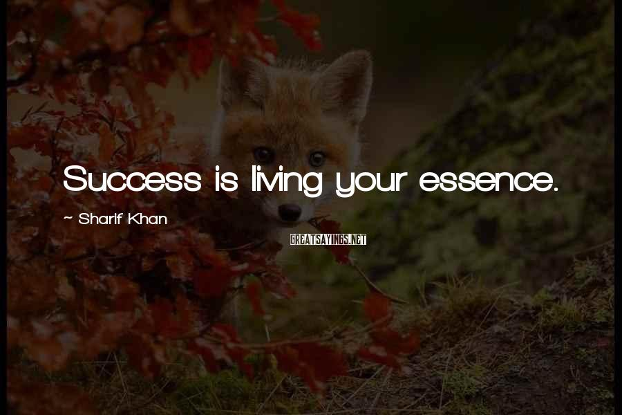 Sharif Khan Sayings: Success is living your essence.