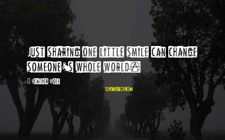 Sharing A Birthday Sayings By Heather Wolf: Just sharing one little smile can change someone's whole world.