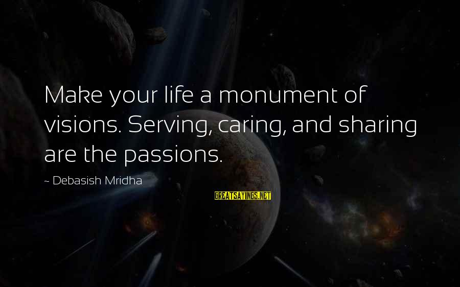 Sharing Life And Love Sayings By Debasish Mridha: Make your life a monument of visions. Serving, caring, and sharing are the passions.