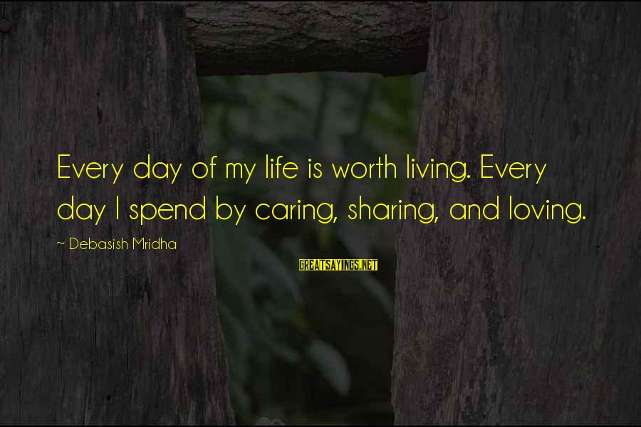 Sharing Life And Love Sayings By Debasish Mridha: Every day of my life is worth living. Every day I spend by caring, sharing,