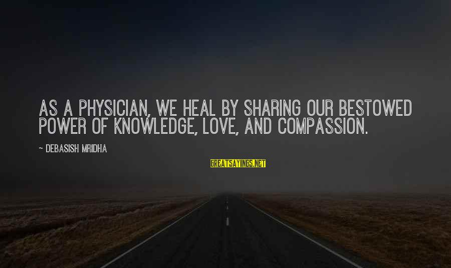 Sharing Life And Love Sayings By Debasish Mridha: As a physician, we heal by sharing our bestowed power of knowledge, love, and compassion.