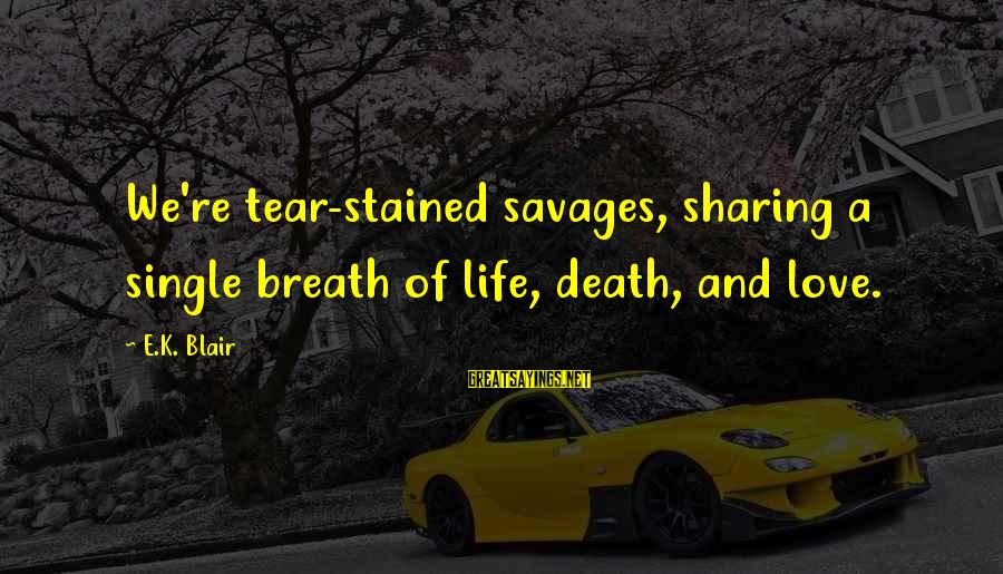 Sharing Life And Love Sayings By E.K. Blair: We're tear-stained savages, sharing a single breath of life, death, and love.