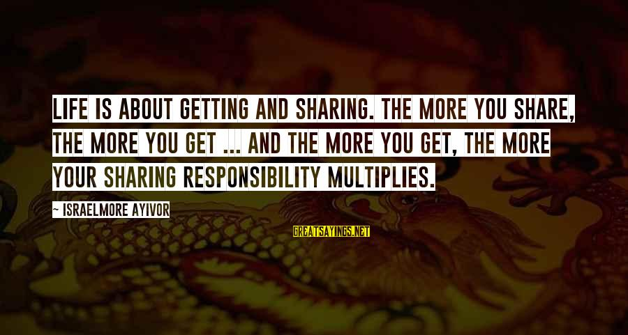 Sharing Life And Love Sayings By Israelmore Ayivor: Life is about getting and sharing. The more you share, the more you get ...