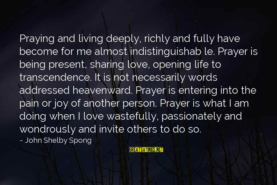 Sharing Life And Love Sayings By John Shelby Spong: Praying and living deeply, richly and fully have become for me almost indistinguishab le. Prayer