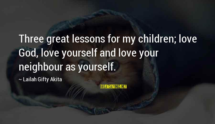 Sharing Life And Love Sayings By Lailah Gifty Akita: Three great lessons for my children; love God, love yourself and love your neighbour as