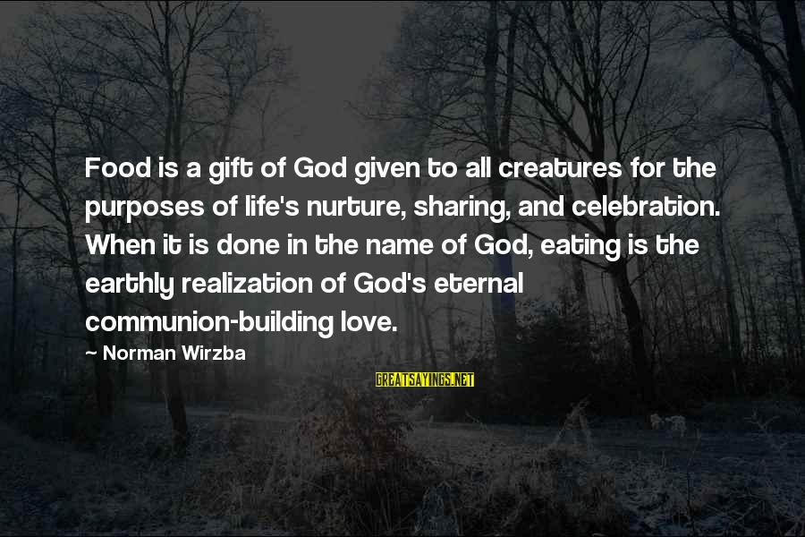 Sharing Life And Love Sayings By Norman Wirzba: Food is a gift of God given to all creatures for the purposes of life's