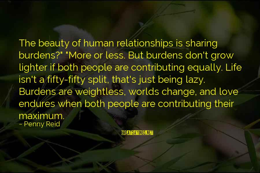 "Sharing Life And Love Sayings By Penny Reid: The beauty of human relationships is sharing burdens?"" ""More or less. But burdens don't grow"