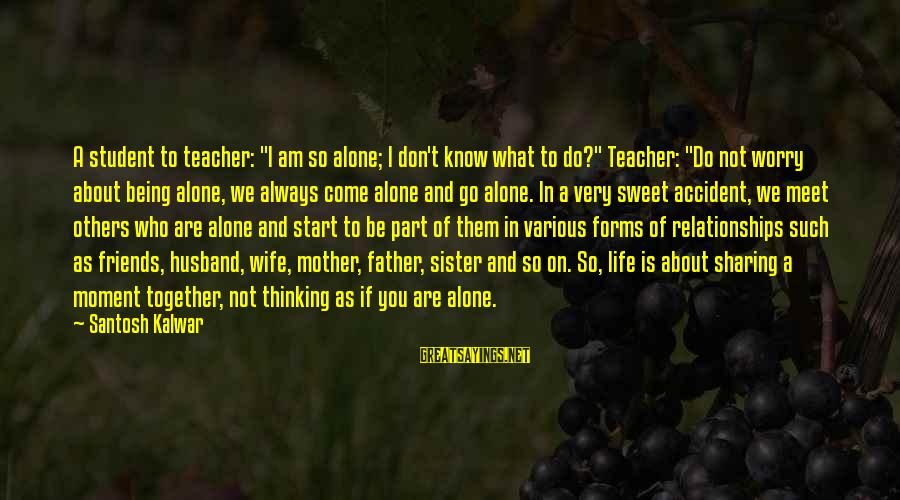 "Sharing Life And Love Sayings By Santosh Kalwar: A student to teacher: ""I am so alone; I don't know what to do?"" Teacher:"