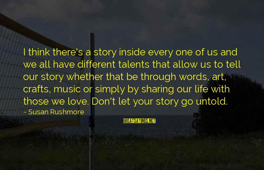 Sharing Life And Love Sayings By Susan Rushmore: I think there's a story inside every one of us and we all have different
