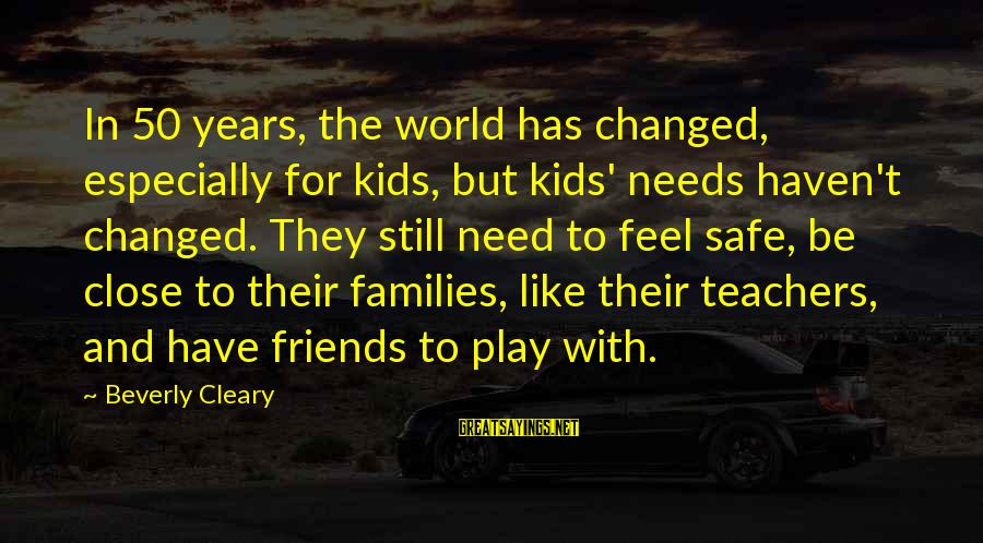 Sharma Caste Sayings By Beverly Cleary: In 50 years, the world has changed, especially for kids, but kids' needs haven't changed.