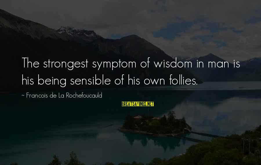 Sharma Caste Sayings By Francois De La Rochefoucauld: The strongest symptom of wisdom in man is his being sensible of his own follies.