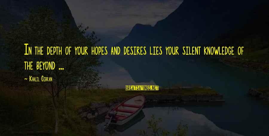 Sharma Caste Sayings By Khalil Gibran: In the depth of your hopes and desires lies your silent knowledge of the beyond