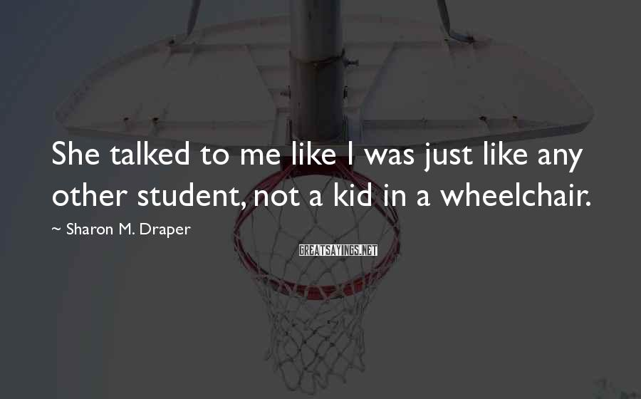 Sharon M. Draper Sayings: She talked to me like I was just like any other student, not a kid