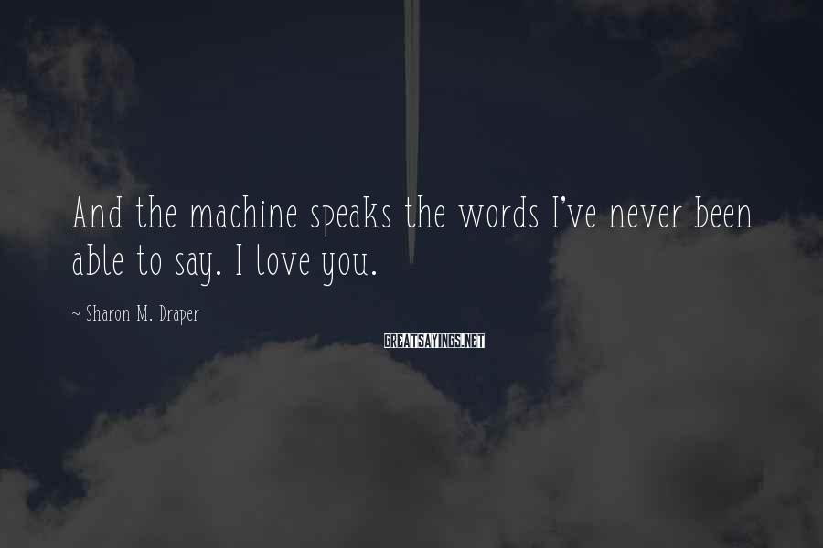 Sharon M. Draper Sayings: And the machine speaks the words I've never been able to say. I love you.