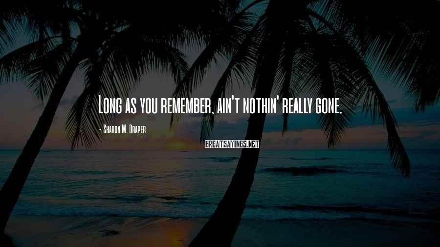 Sharon M. Draper Sayings: Long as you remember, ain't nothin' really gone.
