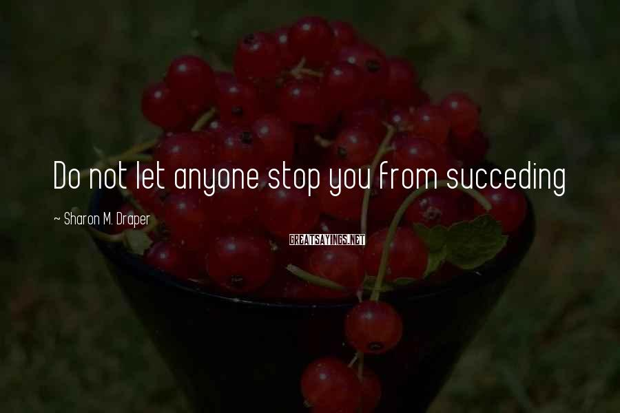 Sharon M. Draper Sayings: Do not let anyone stop you from succeding