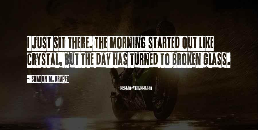 Sharon M. Draper Sayings: I just sit there. The morning started out like crystal, but the day has turned