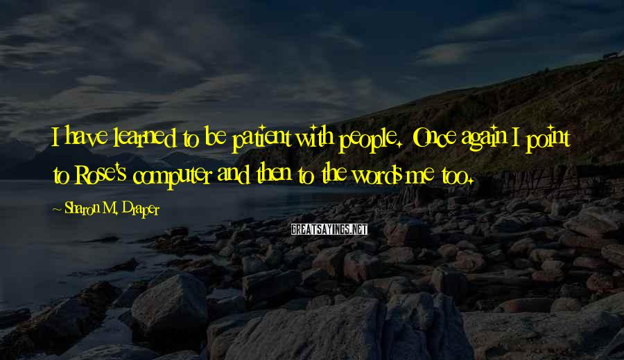 Sharon M. Draper Sayings: I have learned to be patient with people. Once again I point to Rose's computer