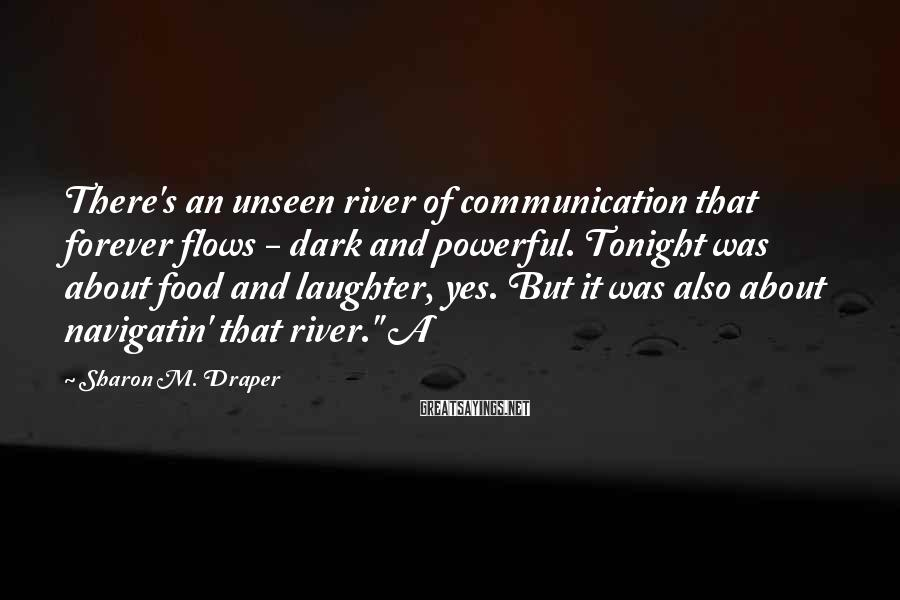 Sharon M. Draper Sayings: There's an unseen river of communication that forever flows - dark and powerful. Tonight was