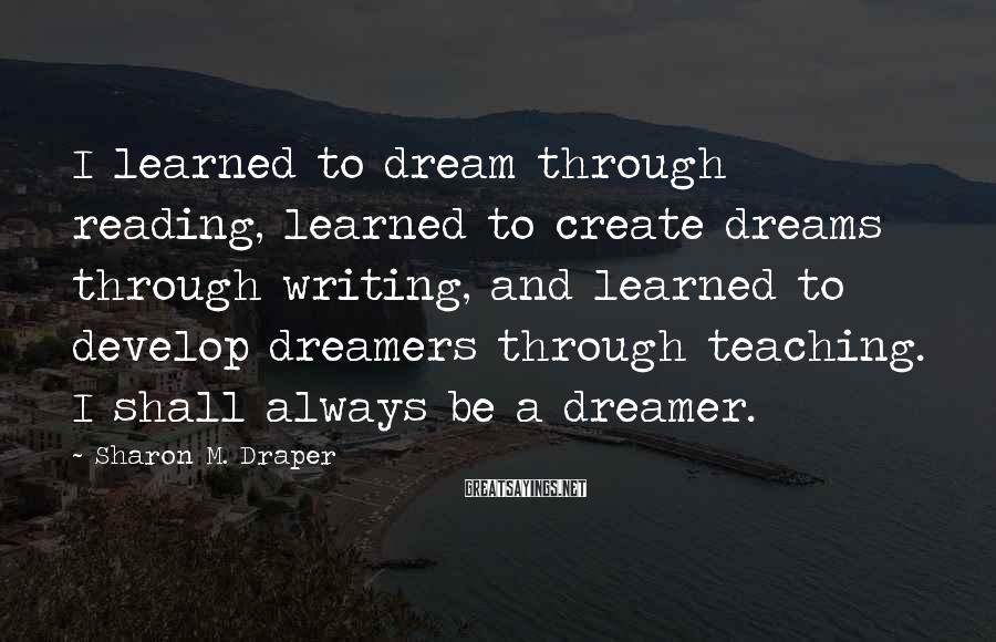 Sharon M. Draper Sayings: I learned to dream through reading, learned to create dreams through writing, and learned to