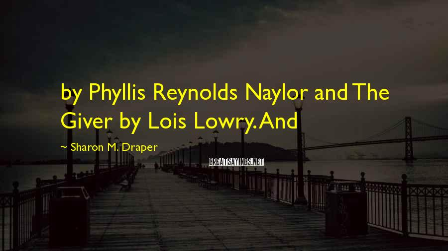 Sharon M. Draper Sayings: by Phyllis Reynolds Naylor and The Giver by Lois Lowry. And