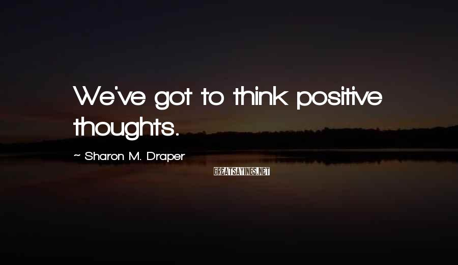 Sharon M. Draper Sayings: We've got to think positive thoughts.